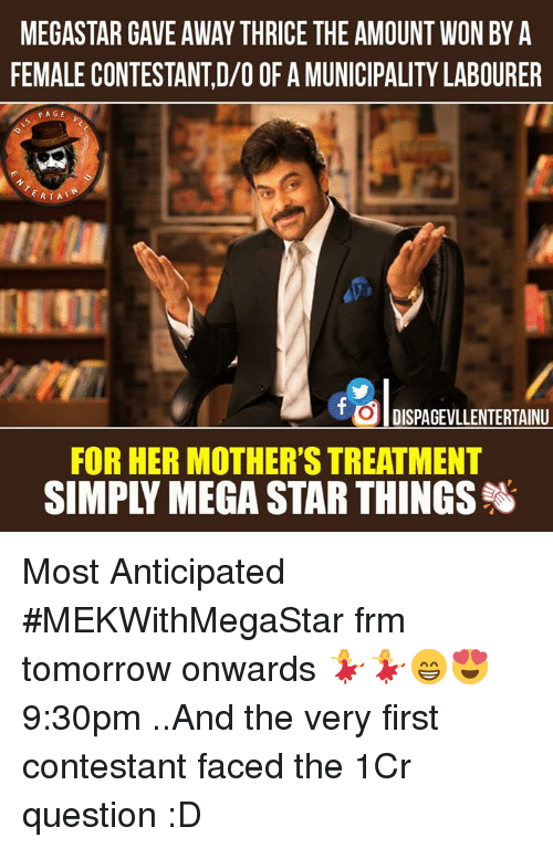 Memes, 🤖, and Thrice: MEGASTAR GAVE AWAY THRICE THE AMOUNT WON BY A  FEMALE CONTESTANT,D/O OF AMUNICIPALITY LABOURER  PAGE  ERTAL  f DISPAGEVLLENTERTAINU  FOR HER MOTHER'S TREATMENT  SIMPLY MEGA STAR THINGS Most Anticipated #MEKWithMegaStar frm tomorrow onwards 💃💃😁😍 9:30pm ..And the very first contestant faced the 1Cr question :D