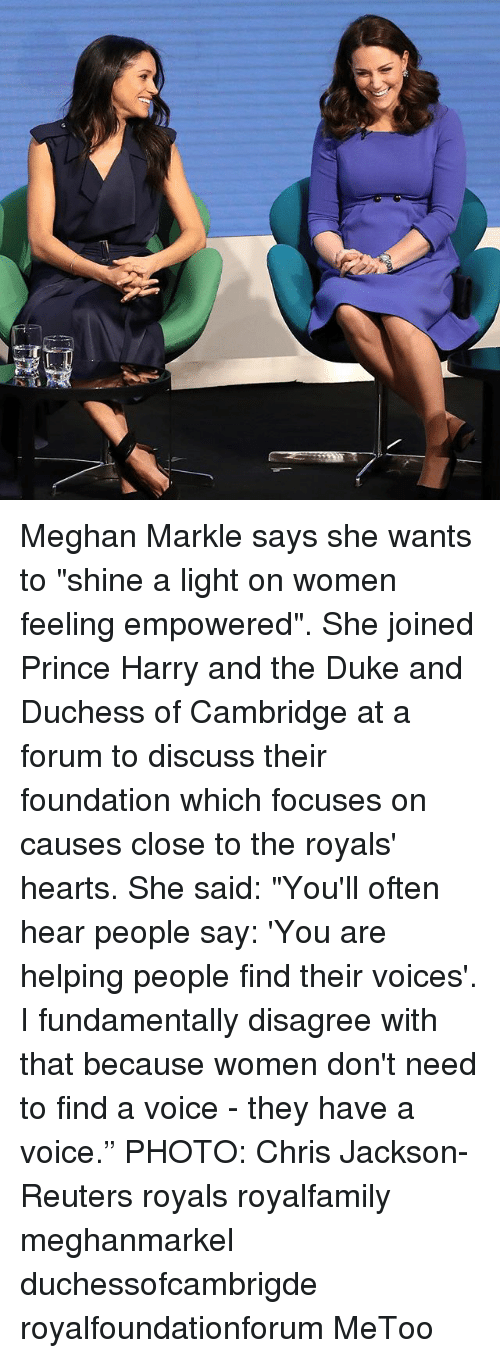 "Memes, Prince, and Prince Harry: Meghan Markle says she wants to ""shine a light on women feeling empowered"". She joined Prince Harry and the Duke and Duchess of Cambridge at a forum to discuss their foundation which focuses on causes close to the royals' hearts. She said: ""You'll often hear people say: 'You are helping people find their voices'. I fundamentally disagree with that because women don't need to find a voice - they have a voice."" PHOTO: Chris Jackson-Reuters royals royalfamily meghanmarkel duchessofcambrigde royalfoundationforum MeToo"
