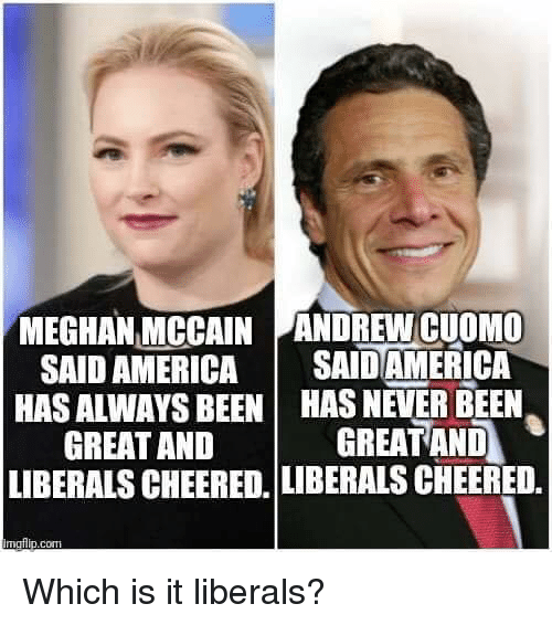 America, Memes, and Never: MEGHAN MCCAIN ANDREW CUOMO  SAID AMERICA SAIDAMERICA  HAS ALWAYS BEEN HAS NEVER BEEN  GREATAND GREAT AND  LIBERALS CHEERED. LIBERALS CHEERED, Which is it liberals?