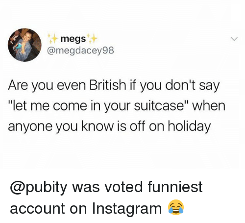 """Instagram, Memes, and British: megs  @megdacey98  Are you even British if you don't say  """"let me come in your suitcase"""" when  anyone you know is off on holiday @pubity was voted funniest account on Instagram 😂"""