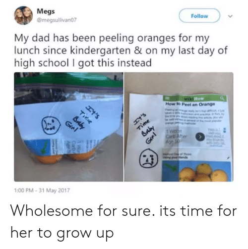 Dad, School, and How To: Megs  @megsullivan07  Follow  My dad has been peeling oranges for my  lunch since kindergarten & on my last day of  high school I got this instead  Ht's  wiki How  How to Peel an Orange  Ht'S  Time  Baby  Gre  Carb After  Age S  Groi  wCof the  ing ds  1:00 PM-31 May 2017  Tirie  BAbY  Wo  Carb  Age 5 Wholesome for sure. its time for her to grow up
