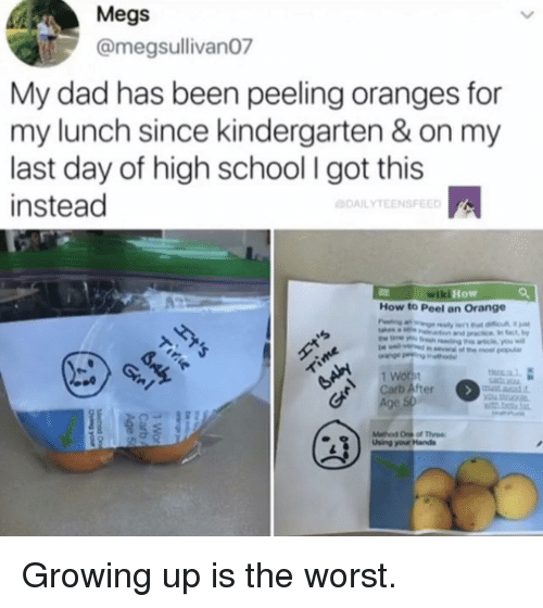 Dad, Growing Up, and School: Megs  @megsullivan07  My dad has been peeling oranges for  my lunch since kindergarten & on my  last day of high school I got this  instead  DAILYTEENSFEED  wik  i How  How to Peel an Orange  Carb Äfter  Age  Mefhod One of Thee  Uhing your Hands Growing up is the worst.