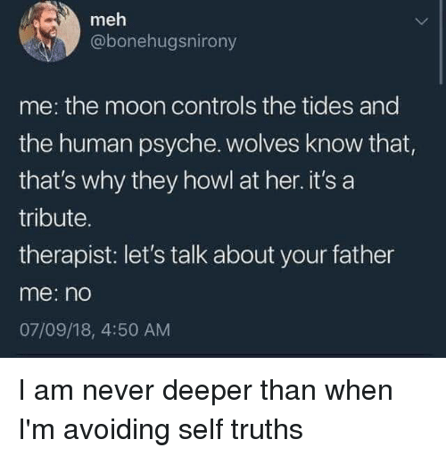 Meh, Moon, and Never: meh  @bonehugsnirony  me: the moon controls the tides and  the human psyche. wolves know that  that's why they howl at her. it's a  tribute.  therapist: let's talk about your father  me: n  07/09/18, 4:50 AM I am never deeper than when I'm avoiding self truths