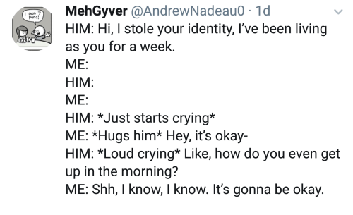 Crying, Okay, and Living: MehGyver @AndrewNadeau0.1d  HIM: Hi, I stole your identity, I've been living  as you for a week  ME:  HIM  ME  HIM: *Just starts crying*  ME: *Hugs him* Hey, it's okay-  HIM: *Loud crying* Like, how do you even get  up in the morning?  ME: Shh, I know, I know. It's gonna be okay  Pens