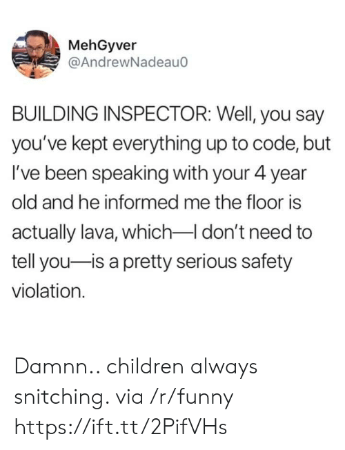 Children, Funny, and Old: MehGyver  @AndrewNadeau0  BUILDING INSPECTOR: Well, you say  you've kept everything up to code, but  I've been speaking with your 4 year  old and he informed me the floor is  actually lava, which don't need to  tell you-is a pretty serious safety  violation. Damnn.. children always snitching. via /r/funny https://ift.tt/2PifVHs
