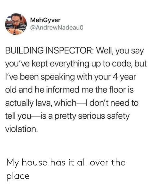 My House, House, and Old: MehGyver  @AndrewNadeau0  BUILDING INSPECTOR: Well, you say  you've kept everything up to code, but  I've been speaking with your 4 year  old and he informed me the floor is  actually lava, which I don't need to  tell you-is a pretty serious safety  violation. My house has it all over the place