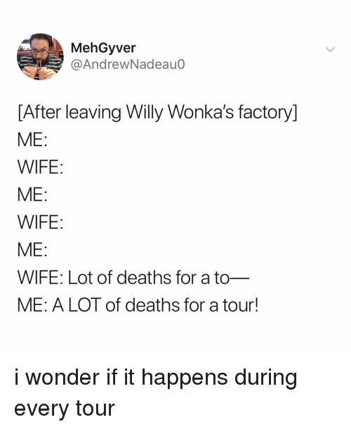 Relatable, Wife, and Wonder: MehGyver  @AndrewNadeauO  [After leaving Willy Wonka's factory]  ME:  WIFE  ME:  WIFE  ME:  WIFE: Lot of deaths for a to_  ME: A LOT of deaths for a tour! i wonder if it happens during every tour