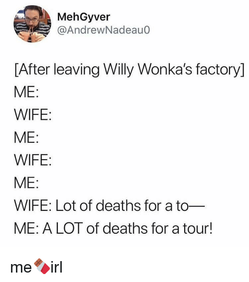 Wife, Deaths, and For: MehGyver  @AndrewNadeauo  [After leaving Willy Wonka's factory]  ME  WIFE  ME:  WIFE  ME:  WIFE: Lot of deaths for a to-  ME: A LOT of deaths for a tour! me🍫irl