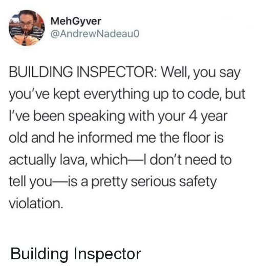 Old, Been, and Code: MehGyver  @AndrewNadeauo  BUILDING INSPECTOR: Well, you say  you've kept everything up to code, but  I've been speaking with your 4 year  old and he informed me the floor is  actually lava, which don't need to  tell you-is a pretty serious safety  violation. Building Inspector