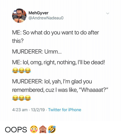"""Iphone, Lol, and Memes: MehGyver  @AndrewNadeauo  ME: So what do you want to do after  this?  MURDERER: Umm  ME: lol, omg, right, nothing, I'll be dead!  MURDERER: lol, yah, l'm glad you  remembered, cuz I was like, """"Whaaaat?""""  4:23 am - 13/2/19 Twitter for iPhone OOPS 😳🙈🤣"""