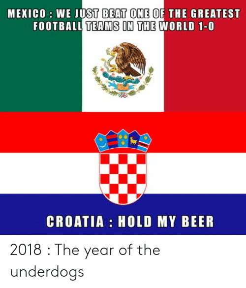 Beer, Football, and Croatia: MEKICO : WE JUST BEAT ONE OF THE GREATEST  FOOTBALL TEAMS IN THE WORLD 1-0  0  CROATIA HOLD MY BEER 2018 : The year of the underdogs