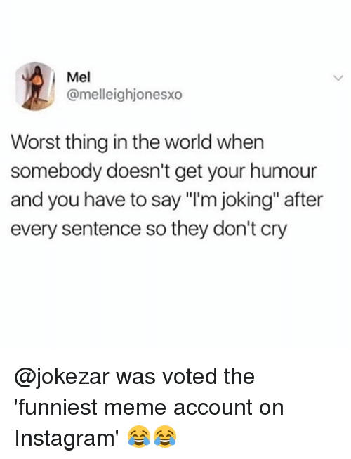 """Instagram, Meme, and Memes: Mel  @melleighjonesxo  Worst thing in the world when  somebody doesn't get your humour  and you have to say """"I'm joking"""" after  every sentence so they don't cry @jokezar was voted the 'funniest meme account on Instagram' 😂😂"""