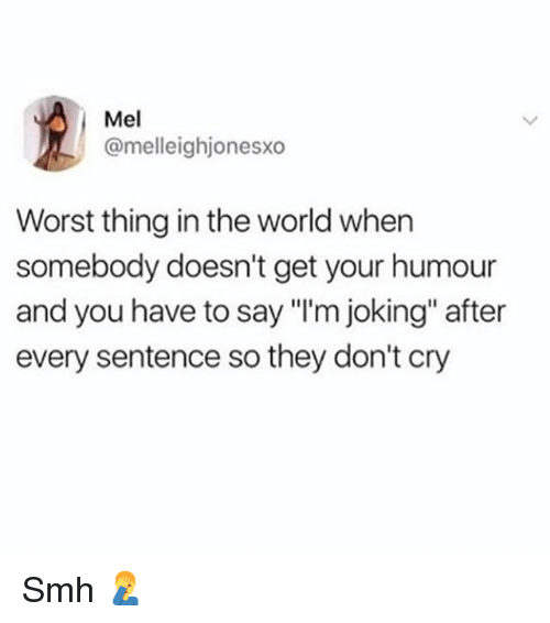 """Memes, Smh, and World: Mel  @melleighjonesxo  Worst thing in the world when  somebody doesn't get your humour  and you have to say """"I'm joking"""" after  every sentence so they don't cry Smh 🤦♂️"""