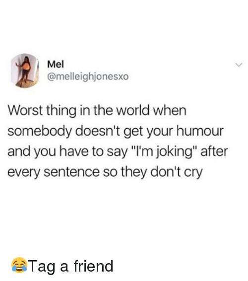 """Memes, World, and 🤖: Mel  @melleighjonesxo  Worst thing in the world when  somebody doesn't get your humour  and you have to say """"I'm joking"""" after  every sentence so they don't cry 😂Tag a friend"""