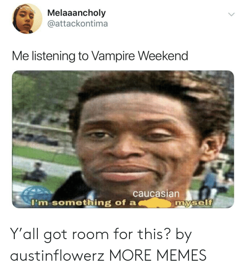 Dank, Memes, and Target: Melaaancholy  @attackontima  Me listening to Vampire Weekend  caucasian  I'm something of a  my.self Y'all got room for this? by austinflowerz MORE MEMES