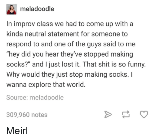 "Funny, Shit, and Lost: meladoodle  In improv class we had to come up with a  kinda neutral statement for someone to  respond to and one of the guys said to me  ""hey did you hear they've stopped making  socks?"" and I just lost it. That shit is so funny  Why would they just stop making socks. I  wanna explore that world  Source: meladoodle  309,960 notes Meirl"