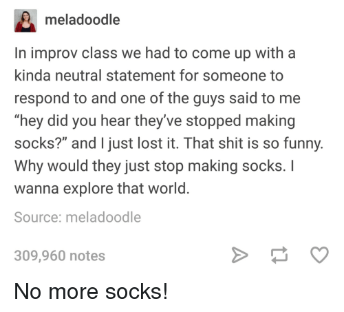 """Funny, Shit, and Lost: meladoodle  In improv class we had to come up with a  kinda neutral statement for someone to  respond to and one of the guys said to me  """"hey did you hear they've stopped making  socks?"""" and just lost it. That shit is so funny  Why would they just stop making socks. I  wanna explore that world  Source: meladoodle  309,960 notes No more socks!"""