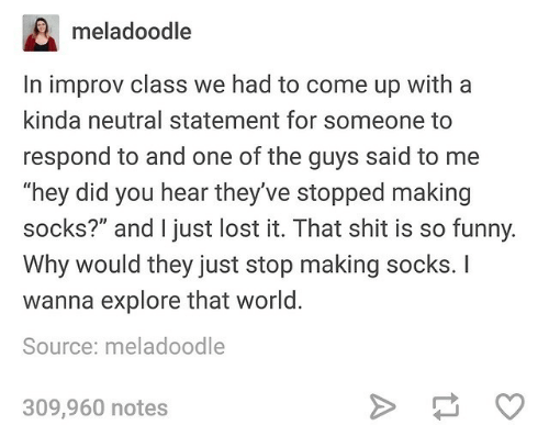 "Funny, Shit, and Lost: meladoodle  In improv class we had to come up with a  kinda neutral statement for someone to  respond to and one of the guys said to me  ""hey did you hear they've stopped making  socks?"" and I just lost it. That shit is so funny.  Why would they just stop making socks. I  wanna explore that world.  Source: meladoodle  309,960 notes"