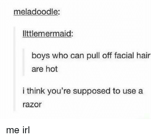 Hair, Irl, and Me IRL: meladoodle:  ltlemermaid  boys who can pull off facial hair  are hot  i think you're supposed to use a  razor me irl