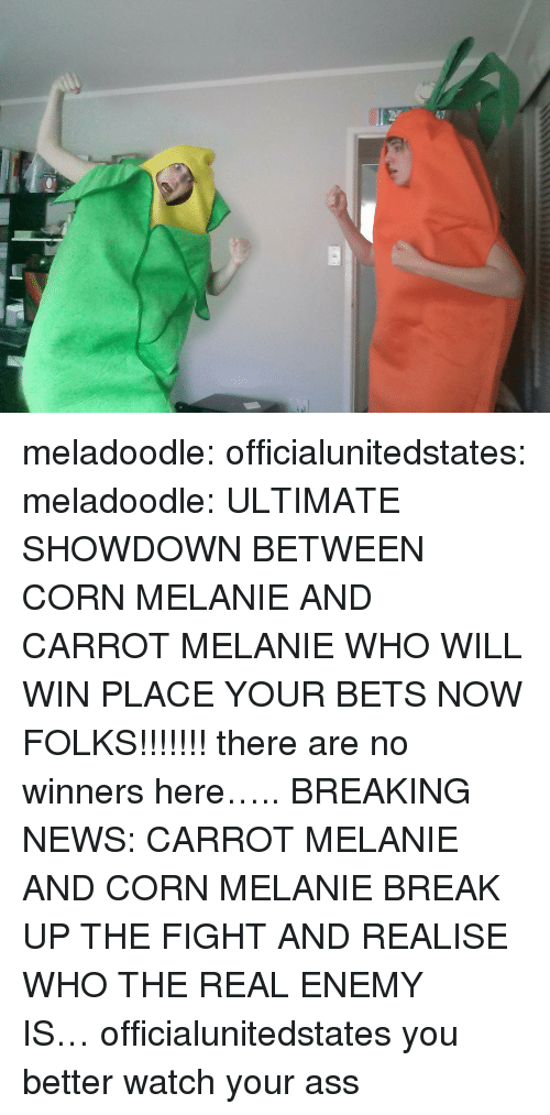 Ass, News, and Tumblr: meladoodle: officialunitedstates:  meladoodle:  ULTIMATE SHOWDOWN BETWEEN CORN MELANIE AND CARROT MELANIE WHO WILL WIN PLACE YOUR BETS NOW FOLKS!!!!!!!  there are no winners here…..  BREAKING NEWS: CARROT MELANIE AND CORN MELANIE BREAK UP THE FIGHT AND REALISE WHO THE REAL ENEMY IS… officialunitedstates you better watch your ass