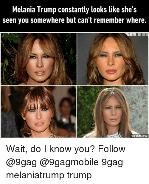 9gag, Melania Trump, and Memes: Melania Trump constantly looks like she's  seen you somewhere but can't remember where.  VIA 9GAG.COM Wait, do I know you? Follow @9gag @9gagmobile 9gag melaniatrump trump