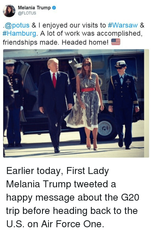 Melania Trump, Memes, and Work: Melania Trump  @FLOTUS  .@potus & l enjoyed our visits to #Warsaw &  #Hamburg·A lot of work was accomplished.  friendships made. Headed home!  ome! Earlier today, First Lady Melania Trump tweeted a happy message about the G20 trip before heading back to the U.S. on Air Force One.