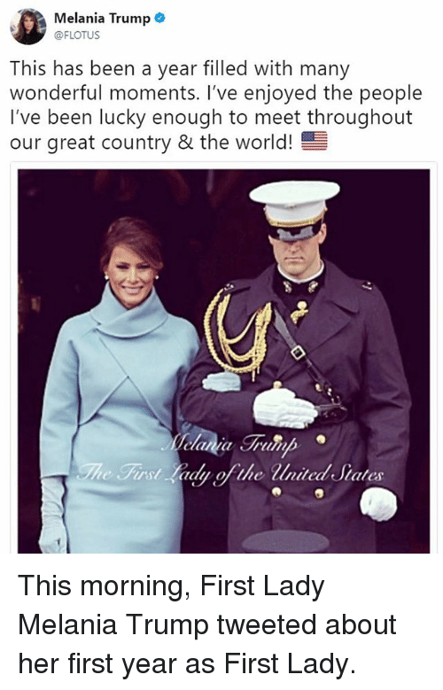 Melania Trump, Memes, and Trump: Melania Trump .  @FLOTUS  This has been a year filled with many  wonderful moments. I've enjoyed the people  I've been lucky enough to meet throughout  our great country & the world!  First Lady ofthe nited Siates This morning, First Lady Melania Trump tweeted about her first year as First Lady.