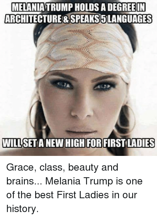 Brains, Melania Trump, and Best: MELANIA TRUMP HOLDS A DEGREE IN  ARCHITECTURE&SPEAKS5LANGUAGES  WILL  SET ANEW  HIGH FOR FIRST LADIES Grace, class, beauty and brains... Melania Trump is one of the best First Ladies in our history.