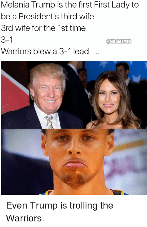 Melania Trump, Memes, and Troll: Melania Trump is the first First Lady to  be a President's third wife  3rd wife for the 1st time  3-1  @NBAMEMES  Warriors blew a 3-1 lead Even Trump is trolling the Warriors.