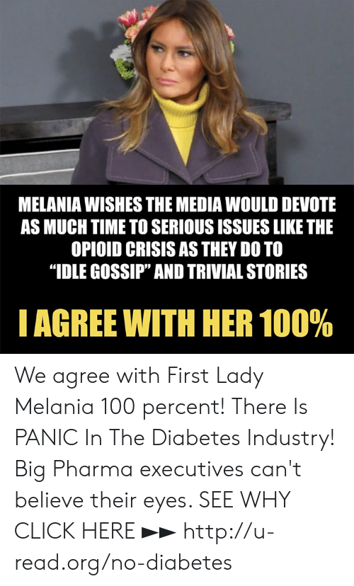 "Click, Memes, and Diabetes: MELANIA WISHES THE MEDIA WOULD DEVOTE  AS MUCH TIME TO SERIOUS ISSUES LIKE THE  OPIOID CRISIS AS THEY DO TO  ""IDLE GOSSIP"" AND TRIVIAL STORIES  I AGREE WITH HER 100% We agree with First Lady Melania 100 percent!  There Is PANIC In The Diabetes Industry! Big Pharma executives can't believe their eyes. SEE WHY CLICK HERE ►► http://u-read.org/no-diabetes"