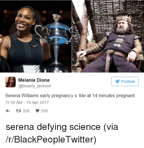 Blackpeopletwitter, Pregnant, and Serena Williams: Melanie Dione  @beauty_jackson  Follow  Serena Williams early pregnancy v. Me at 14 minutes pregnant  11:59 AM-19 Apr 2017  326 399 <p>serena defying science (via /r/BlackPeopleTwitter)</p>