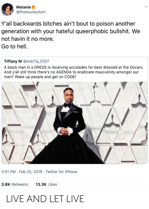 Iphone, Oscars, and Twitter: Melanie  @thesoulasylum  Y'all backwards bitches ain't bout to poison another  generation with your hateful queerphobic bullshit. We  not havin it no more.  Go to hell.  Tiffany M @AskTip_0207  A black man in a DRESS is receiving accolades for best dressed at the Oscars.  And y'all still think there's no AGENDA to eradicate masculinity amongst our  men? Wake up people and get on CODE!  3:51 PM Feb 25, 2019 Twitter for iPhone  3.8K Retweets 13.3 Likes LIVE AND LET LIVE