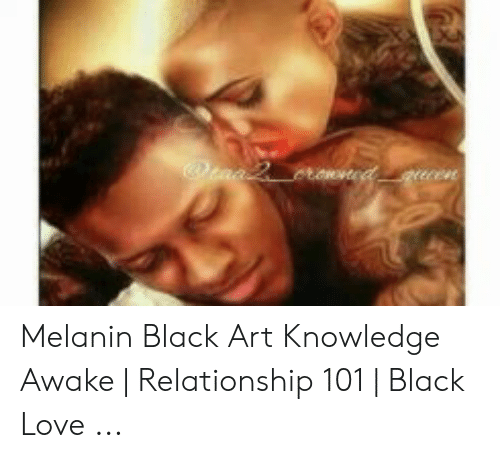 Melanin Black Art Knowledge Awake Relationship 101 Black Love Love Meme On Me Me