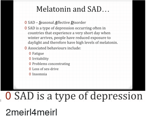 Sex, Winter, and Depression: Melatonin and SAD  0 SAD - Seasonal Affective Disorder  0 SAD is a type of depression occurring often in  countries that experience a very short day when  winter arrives, people have reduced exposure to  daylight and therefore have high levels of melatonin.  0 Associated behaviours include:  0 Fatigue  0 Irritability  0 Problems concentrating  0 Loss of sex-drive  0 Insomnia  0 SAD is a type of depression