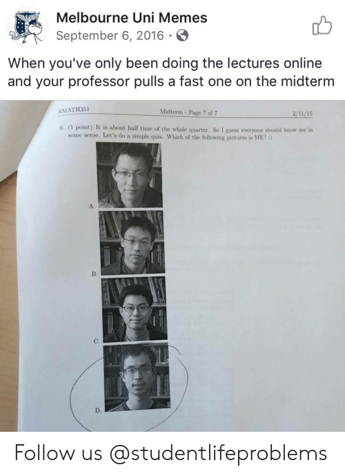 Memes, Tumblr, and Guess: Melbourne Uni Memes  September 6, 2016.S  When you've only been doing the lectures online  and your professor pulls a fast one on the midterm  AMATH351  Midterm- Page 7 of7  6. (I point) It is about half time of the whole quarter. So I guess everyone should know me in  some sense. Let's do a simple quiz. Which of the following pictures is ME? )  A.  B.  C. Follow us @studentlifeproblems​