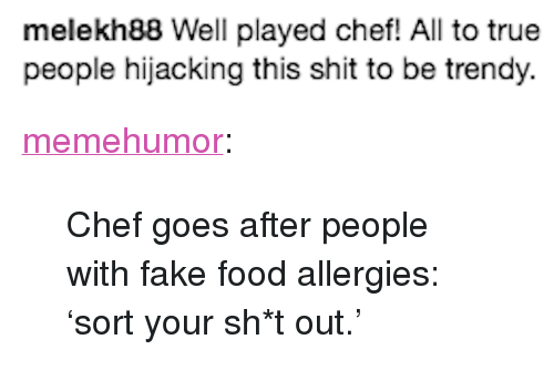 "Fake, Food, and Shit: melekh88 Well played chef! All to true  people hijacking this shit to be trendy. <p><a href=""http://memehumor.net/post/163540179255/chef-goes-after-people-with-fake-food-allergies"" class=""tumblr_blog"">memehumor</a>:</p>  <blockquote><p>Chef goes after people with fake food allergies: 'sort your sh*t out.'</p></blockquote>"