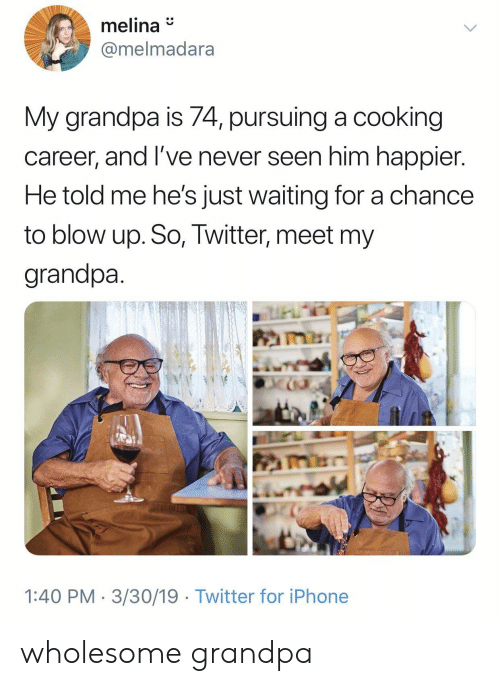 Iphone, Twitter, and Grandpa: melina  @melmadara  My grandpa is 74, pursuing a cooking  career, and l've never seen him happier  He told me he's just waiting for a chance  to blow up. So, Twitter, meet my  grandpa  1:40 PM 3/30/19 Twitter for iPhone wholesome grandpa