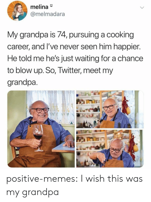 Memes, Tumblr, and Twitter: melina  @melmadara  My grandpa is 74, pursuing a cooking  career, and I've never seen him happier.  He told me he's just waiting for a chance  to blow up. So, Twitter, meet my  grandpa positive-memes:  I wish this was my grandpa