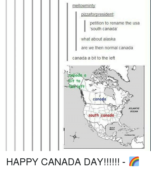 Memes, Alaska, and Canada: mellowminty  pizzaforpresident  petition to rename the usa  south canada  what about alaska  are we then normal canada  canada a bit to the left  it to  canada  ATLANTIC  OCEAN  south canada  Carecean Ser HAPPY CANADA DAY!!!!!! - 🌈