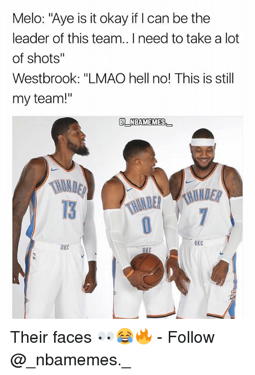 """Lmao, Memes, and Okay: Melo: """"Aye is it okay if I can be the  leader of this team.. I need to take a lot  of shots""""  Westbrook: """"LMAO hell no! This is still  my team!""""  G NBAMEMES  13  OKC  OXC Their faces 👀😂🔥 - Follow @_nbamemes._"""