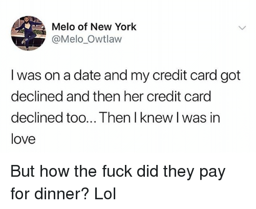 Funny, Lol, and Love: Melo of New York  @Melo Owtlaw  I was on a date and my credit card got  declined and then her credit card  declined too... Then I knew l was in  love But how the fuck did they pay for dinner? Lol