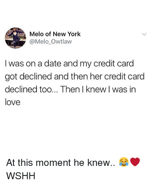 Love, Memes, and New York: Melo of New York  @Melo_Owtlaw  I was on a date and my credit card  got declined and then her credit card  declined too... Then I knew I was in  love At this moment he knew.. 😂❤️ WSHH