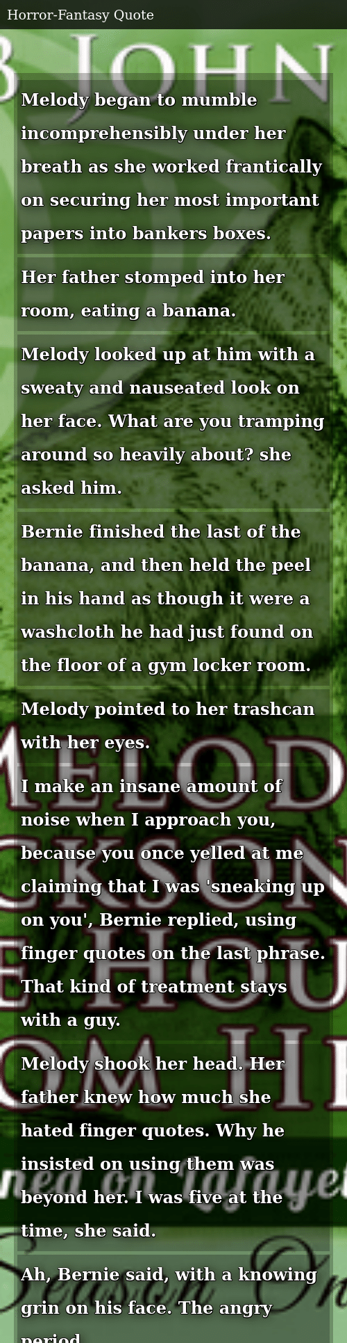 SIZZLE: Melody began to mumble incomprehensibly under her breath as she worked frantically on securing her most important papers into bankers boxes. Her father stomped into her room, eating a banana. Melody looked up at him with a sweaty and nauseated look on her face. What are you tramping around so heavily about? she asked him. Bernie finished the last of the banana, and then held the peel in his hand as though it were a washcloth he had just found on the floor of a gym locker room. Melody pointed to her trashcan with her eyes. I make an insane amount of noise when I approach you, because you once yelled at me claiming that I was 'sneaking up on you', Bernie replied, using finger quotes on the last phrase. That kind of treatment stays with a guy. Melody shook her head. Her father knew how much she hated finger quotes. Why he insisted on using them was beyond her. I was five at the time, she said. Ah, Bernie said, with a knowing grin on his face. The angry period.