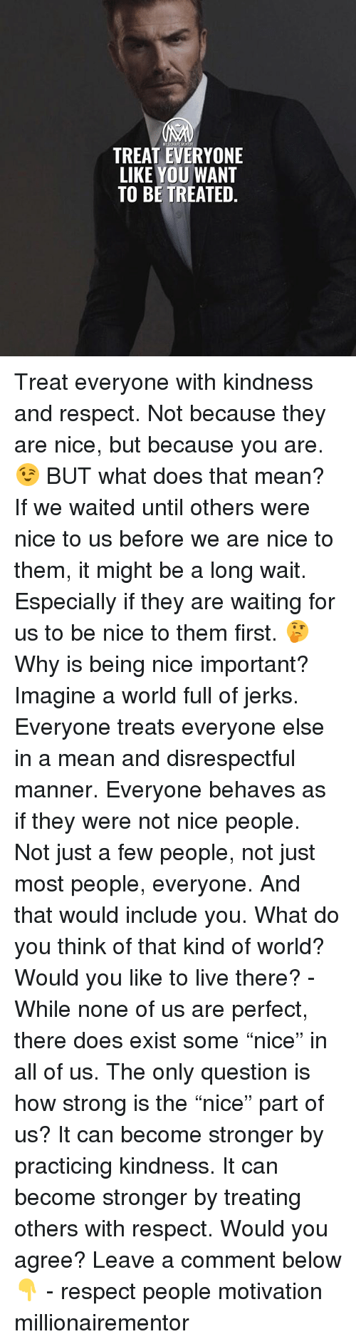 "Memes, Respect, and Live: MELOHURE MENTOR  TREAT EVERYONE  LIKE YOU WANT  TO BE TREATED. Treat everyone with kindness and respect. Not because they are nice, but because you are. 😉 BUT what does that mean? If we waited until others were nice to us before we are nice to them, it might be a long wait. Especially if they are waiting for us to be nice to them first. 🤔 Why is being nice important? Imagine a world full of jerks. Everyone treats everyone else in a mean and disrespectful manner. Everyone behaves as if they were not nice people. Not just a few people, not just most people, everyone. And that would include you. What do you think of that kind of world? Would you like to live there? - While none of us are perfect, there does exist some ""nice"" in all of us. The only question is how strong is the ""nice"" part of us? It can become stronger by practicing kindness. It can become stronger by treating others with respect. Would you agree? Leave a comment below 👇 - respect people motivation millionairementor"