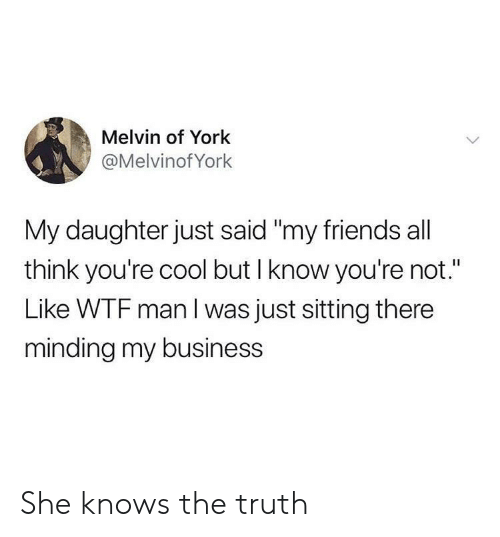 """Friends, She Knows, and Wtf: Melvin of York  @Melvinof York  My daughter just said """"my friends all  think you're cool but I know you're not.""""  Like WTF man I was just sitting there  minding my business She knows the truth"""