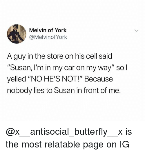 "Butterfly, Relatable, and Antisocial: Melvin of York  @MelvinofYork  A guy in the store on his cell said  ""Susan, I'm in my car on my way"" so l  yelled ""NO HE'S NOT!"" Because  nobody lies to Susan in front of me. @x__antisocial_butterfly__x is the most relatable page on IG"