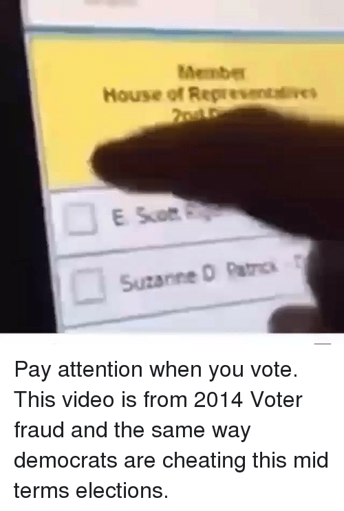 Cheating, Memes, and House: Membe  House of Representeves  Suzanne O Patcs Pay attention when you vote. This video is from 2014 Voter fraud and the same way democrats are cheating this mid terms elections.