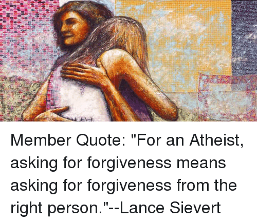 Member Quote for an Atheist Asking for Forgiveness Means
