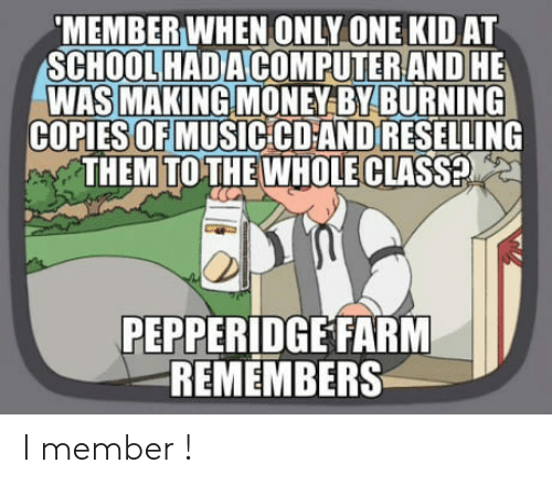 Money, School, and Only One: MEMBER WHEN ONLY ONE KID AT  SCHOOL HADACOMPUTERAND HE  WAS MAKING MONEY BYBURNING  COPIES OFMUSIC CD AND RESELLING  THEM TOTHE WHOLE CLASSE  PEPPERIDGE FARM  REMEMBERS I member !