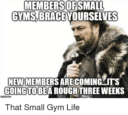 Gym, Life, and Brace Yourselves: MEMBERSOFSMALL  GYMS BRACE YOURSELVES  NEW MEMBERS ARE COMING  COINGTOBEA ROUGHTHREE WEEKS  ITS That Small Gym Life